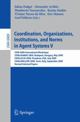 Coordination, Organizations, Institutions, and Norms in Agent Systems V : COIN 2009 International Workshops: COIN@AAMAS 2009 Budapest, Hungary, May 2009, COIN@IJCAI 2009, Pasadena, USA, July 2009, COIN@MALLOW 2009,Turin, Italy, September 2009, Revised Sel - Padget, Julian, Artikis, Alexander, Vasconcelos, Wamberto pdf epub