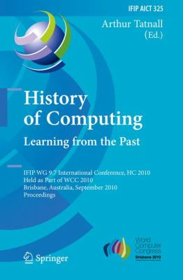 History of Computing:Learning from the Past : IFIP WG 9. 7 International Conference, HC 2010, Held as Part of WCC 2010, Brisbane, Australia, September 20-23, 2010, Proceedings