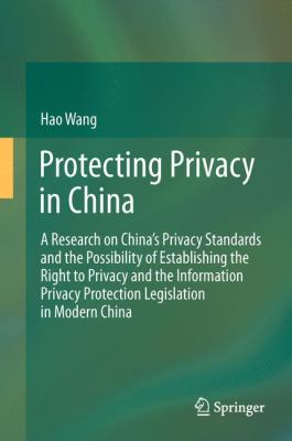 Protecting Privacy in China : A Research on China's Privacy Standards and the Possibility of Establishing the Right to Privacy and the Information Privacy Protection Legislation in Modern China