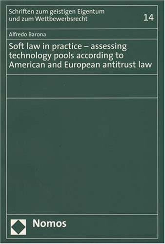 Soft Law in Practice - Assessing Technology Pools According to American and European Antitrust Law (Schriften zum geistigen Eigentum und zum Wettbewerbsrecht)