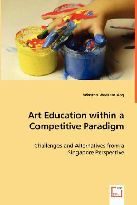 Art Education Within A Competitive Paradigm - Challenges And Alternatives From A Singapore Perspective