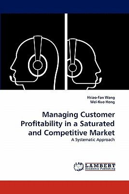 Managing Customer Profitability in a Saturated and Competitive Market: A Systematic Approach