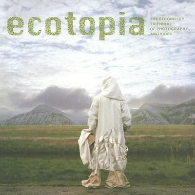 Ecotopia The Second Icp Triennial of Photography And Video