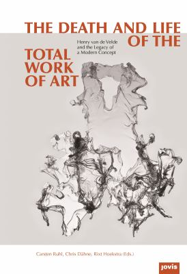Death and Life of the Total Work of Art : Henry Van de Velde and the Legacy of a Modern Concept
