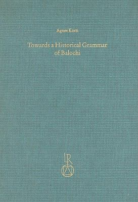 Towards a Historical Grammar of Balochi: Studies in Balochi Historical Phonology and Vocabulary (Beitrage Zur Iranistik)