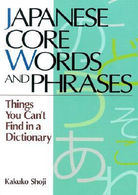 Japanese Core Words and Phrases Things You Can't Find in a Dictionary