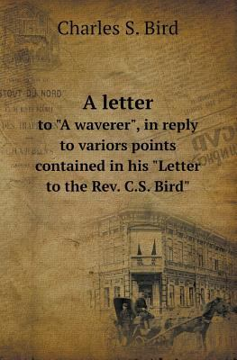 "A Letter to ""A Waverer,"" in Reply to Variors Points Contained in His ""Letter to the REV. C.S. Bird"""
