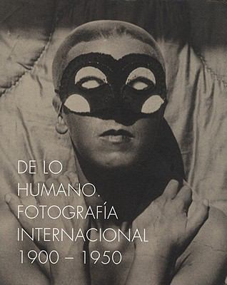 On the Human Being. International Photography 1900-1950: de Lo Humano. Fotografia Internacional 1900-1950