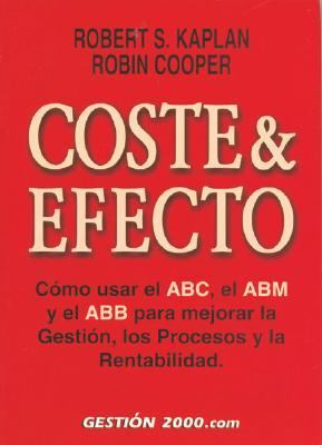 Coste & Efecto / Cost & Effect:Using Integrated Cost Systems to Drive Profitability Performance Como Usar El Abc, El Abm Y El Abb Para Mejor La Gestion, Los Procesos Y La Rentabilidad