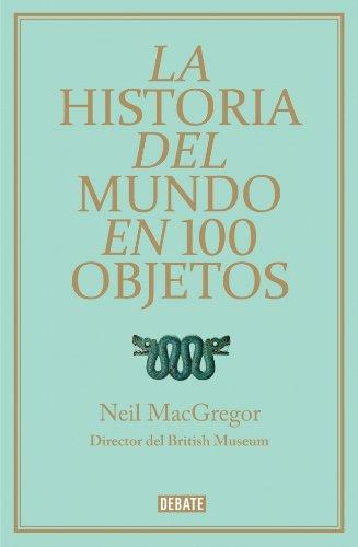 La historia del mundo en 100 objetos / A History of The World In 100 Objects (Spanish Edition)