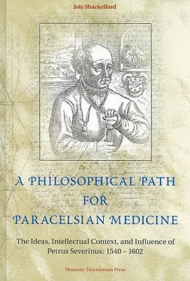 Philosophical Path for Paracelsian Medicine The Ideas, Intellectual Context, and Influence of Petrus Severinus, 1540-1602
