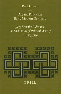 Art and Politics in Early Modern Germany Jorg Breu the Elder and the Fashioning of Political Identity Ca. 1475-1536