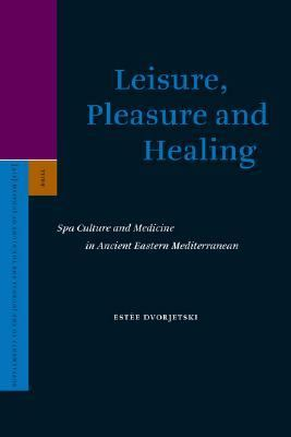 Leisure, Pleasure and Healing Spa Culture and Medicine in Ancient Eastern Mediterranean