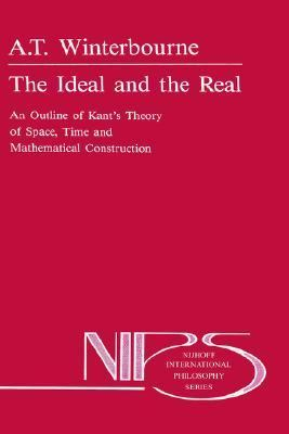 Ideal and the Real An Outline of Kant's Theory of Space, Time, and Mathematical Construction