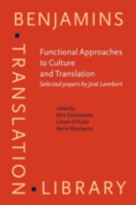 Functional Approaches to Culture And Translation: Selected Papers by Jose Lambert (Benjamins Translation Library, Vol. 69)