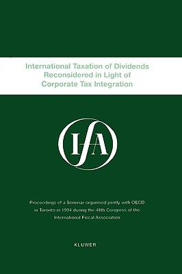 International Taxation of Dividends Reconsidered in Light of Corporate Tax Integration Proceedings of a Seminar Organized Jointly With Oecd in Toronto in 1994 During the 48th Congress of the International Fiscal Association