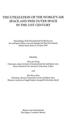 Utilization of the World's Air Space and Free Outer Space in the 21st Century Proceedings of the International Conference on Air and Space Policy, Law, and Industry for the 21st Century, Held in Seoul from 23-25 June 1997