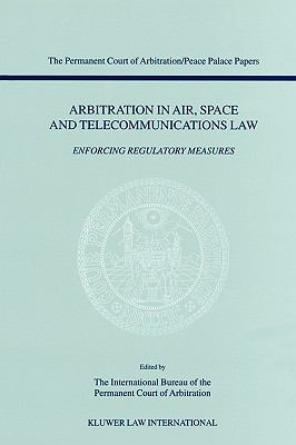 Arbitration in Air, Space and Telecommunications Law Enforcing Regulatory Measures  Papers Emanating from the Third Pca International Law Seminar February 23, 2001