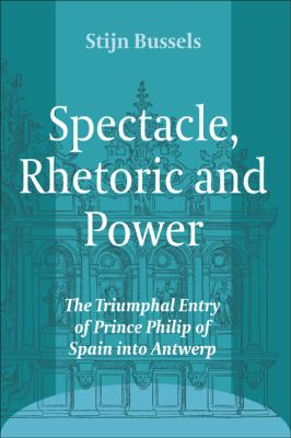 Spectacle, Rhetoric and Power : The Triumphal Entry of Prince Philip of Spain into Antwerp