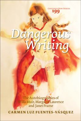 Dangerous Writing : The Autobiographies of Willa Muir, Margaret Laurence and Janet Frame