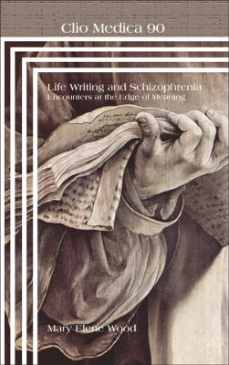 Life Writing and Schizophrenia: Encounters at the Edge of Meaning (Clio Medica: Perspectives in Medical Humanities)