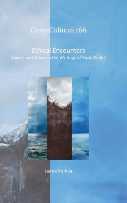 Ethical Encounters: Spaces and Selves in the Writings of Rudy Wiebe (Cross/Cultures - Readings in the Post/Colonial Literatures in English)