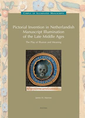 Pictorial Invention in Netherlandish Manuscript Illumination of the Late Middle Ages The Play Of Illusion And Meaning