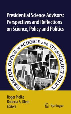 Presidential Science Advisors: Perspectives and Reflections on Science, Policy and Politics