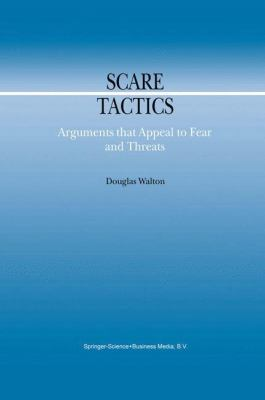 Scare Tactics : Arguments that Appeal to Fear and Threats