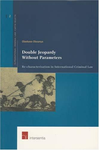 Double Jeopardy Without Parameters: Re-characterization in International Criminal Law (Supranational Criminal Law: Capita Selecta) (v. 2)