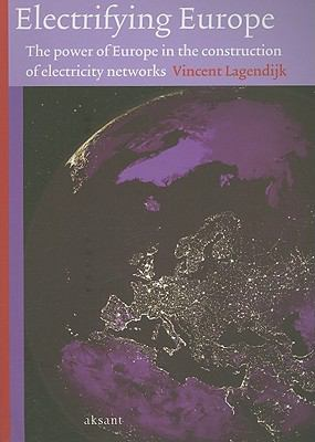 Electrifying Europe: The Power of Europe in the Construction of Electricity Networks - Lagendijk, Vincent pdf epub