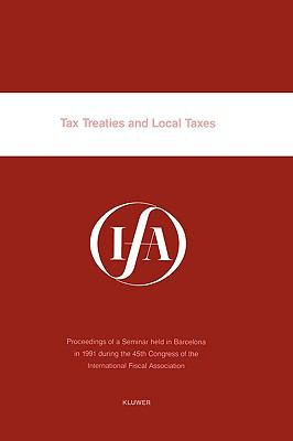 Tax Treaties and Local Taxes Proceedings of a Seminar Held in Barcelona in 1991 During the 45th Congress of the International Fiscal Association