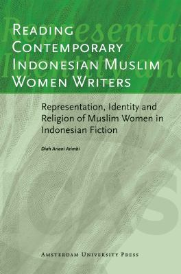 Reading Contemporary Indonesian Muslim Women Writers: Representation, Identity and Religion of Muslim Women in Indonesian Fiction (AUP - ICAS Publications)