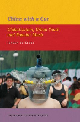 China with a Cut: Globalisation, Urban Youth and Popular Music (AUP - IIAS Publications)