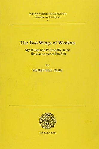 The Two Wings of Wisdom: Mysticism and Philosophy in the Risalat Ut-Tair of Ibn Sina (Acta Universitatis Upsaliensis: Studia Iranica Upsaliensia, 4) ... Upsaliensis: Studia Iranica Upsaliensia, 4)