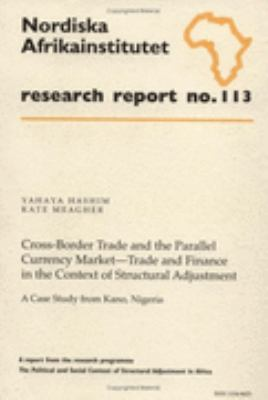 Cross-Border Trade and the Parallel Currency MarketpTrade and Finance in the Context of Structural Adjustment A Case Study from Kano, Nigeria  Research Report No. 113