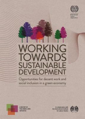 Working Towards Sustainable Development : Opportunities for Decent Work and Social Inclusion in a Green Economy