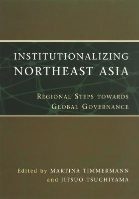 Institutionalizing Northeast Asia: Regional Steps Towards Global Governance