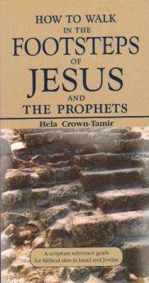 How to Walk in the Footsteps of Jesus and the Prophets A Scripture Reference Guide for Biblical Sites in Israel and Jordan