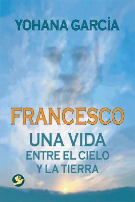 Francesco Una Vida Entre El Cielo Y La Tierra / A Life Between Heaven and Earth