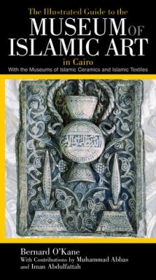 The Illustrated Guide to the Museum of Islamic Art in Cairo: With the Museums of Islamic Ceramics and Islamic Textiles