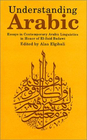 Understanding Arabic: Essays in Contemporary Arabic Linguistics in Honor of El-Said Badawi