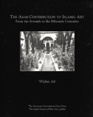 Arab Contribution to Islamic Art From the Seventh to the Fifteenth Centuries