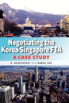 Negotiating the Korea-Singapore FTA: A Case Study - Kesavapany, K., Sen, Rahul, Institute of Southeast Asian Studies Staff pdf epub