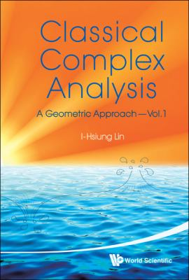 Classical Complex Analysis: A Geometric Approach, (Volume 1)