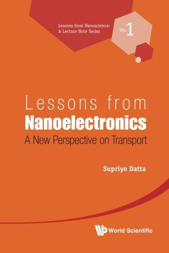 Lessons from Nanoelectronics: A New Perspective on Transport (Lessons from Nanoscience: a Lecture Notes Series) (Volume 1)