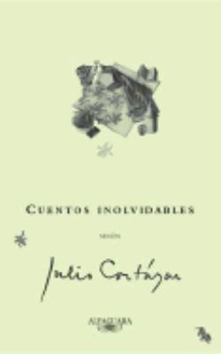 Cuentos Inolvidables Segun Julio Cortazar/ Unforgettable Stories According to Julio Cortazar