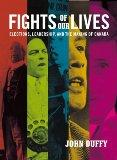 Fights of Our Lives: Elections, Leadership and the Making of Canada