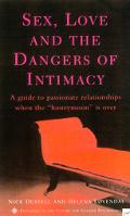Sex, Love, and the Dangers of Intimacy A Guide to Passionate Relationships When the