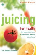Juicing for Health How to Use Natural Juices to Boost Energy, Immunity and Wellbeing